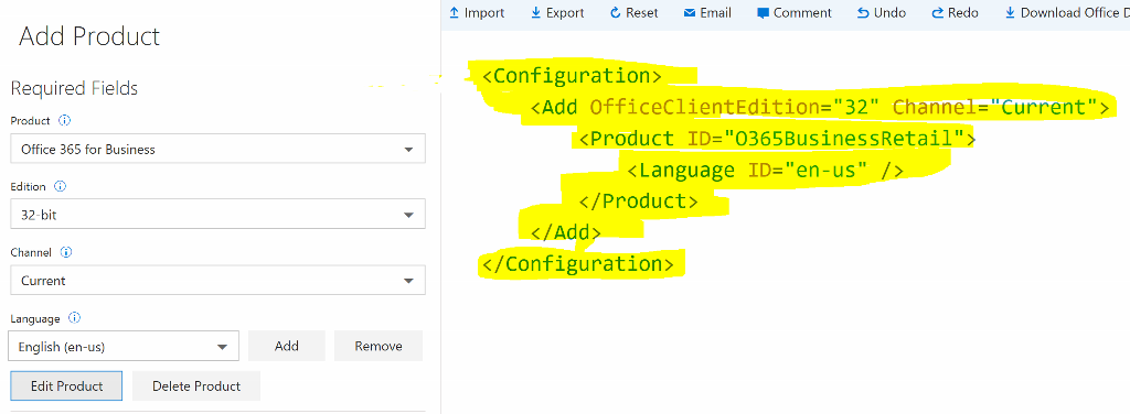 "Import Export e, Reset Email Comment S Undo e Redo Download Office C Add Product Required Fields Product @ Office 365 for Business Edition i 32-bit Channel @ Current Language i English (en-us) Edit Product <Configuration> <Add OfficeC1ientEdition=""32"" Channel=""Current""> <Product ID=""0365BusinessRetai1""> < Language ID=""en-us"" / > </Product> </Add> </Configuration> Add Remove Delete Product"