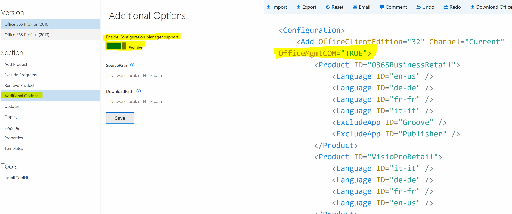 "Import Export e, Reset Email • Comment S Undo e Redo Download Office Version Office 365 ProPIus (2016) Office 365 ProPIus (2013) Section Add Product Exclude Programs Remove Product Additional Options Updates Display Logging Properties Templates Tools ID="" it- Install Toolkit Additional Options Enable Configuration Manager support Enabled SourcePath @ Network, local, or HTTP path DownloadPath @ Network, local, or HTTP path Save <Configuration> <Add OfficeC1ientEdition=""32"" Channel=""Current"" <Product ID=""0365BusinessRetai1""> < Language ID=""en-us"" / > < Language ID=""de-de"" / > < Language ID=""fr-fr"" / > < Language ID=""it-it"" / > <Exc1udeApp ID=""Groove"" / > <Exc1udeApp ID=""Pub1isher"" / > </Product> <Product ID=""VisioProRetai1""> < Language < Language < Language < Language it"" -de"" fr"" en-"