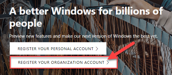 A better Windows for billions o  people  Pre•newfeatureS and ak our next t In  REGISTER YOUR PERSONAL ACCOUNT >  REGISTER YOUR ORGANIZATION ACCOUNT >