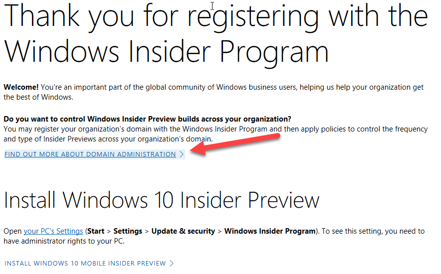 Thank you for registering with the  Windows Insider Program  Welcome! You're an important part of the global community of Windows business users, helping us help your organization get  the best of Windows.  Do you want to control Windows Insider Preview builds across your organization?  You may register your organization's domain with the Windows Insider Program and then apply policies to control the frequency  and type of Insider Previews across your organization's dom in.  FIND OUT MORE ABOUT DOMAIN ADMINISTRATION >  Install Windows 10 Insider Preview  Open your PCs Settings (Start > Settings > Update & security > Windows Insider Program). To see this setting, you need to  have administrator rights to your PC.  INSTALL WINDOWS 10 MOBILE INSIDER PREVIEW >