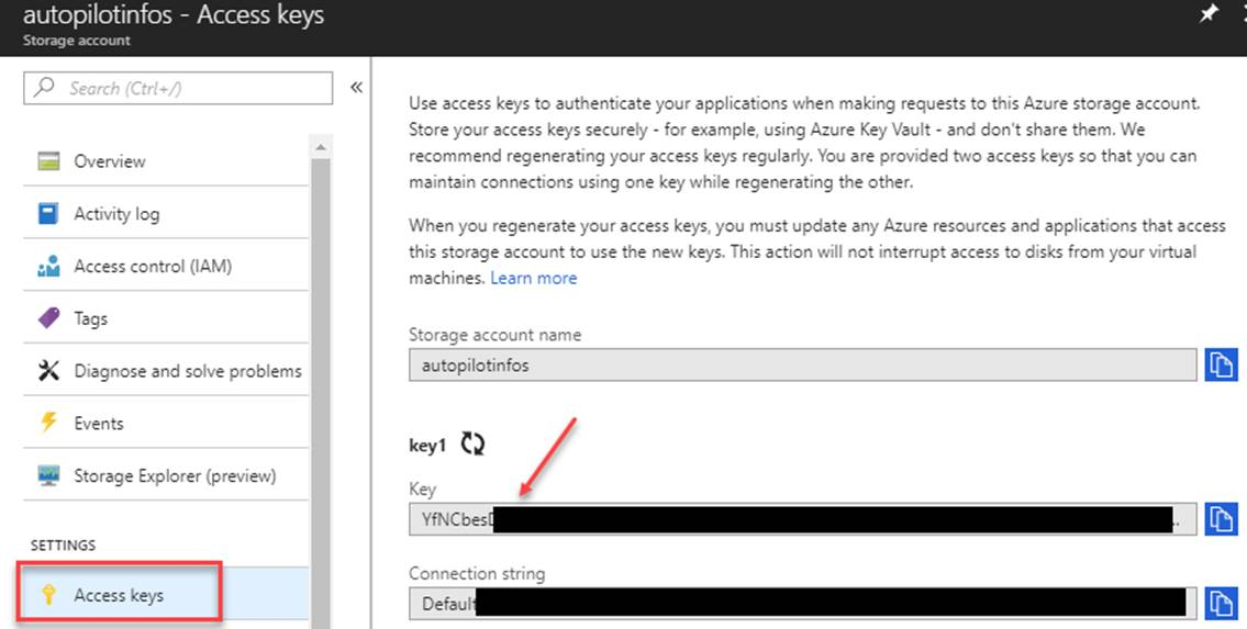 Machine generated alternative text: autopilotinfos - Access keys p Search [C Overview Activity log Access control (IAM) Tags Diagnose and solve problems Storage Explorer (preview) SETTINGS Access keys Use access keys to authenticate your applications when making requests to this Azure storage account. Store yur access keys securely - for example, using Azure Key Vault - and don't share them. We recommend regenerating your access keys regularly. You are provided access keys so that you can maintain connections using one key while regenerating the other. When you regenerate yur access keys, you must update ary Azure resources and applications that access this storage account to use the new keys. This action will not interrupt access to disks from your virtual machines. Learn more Storage account name autopilotinfos keyl Key Connection strina Defaul