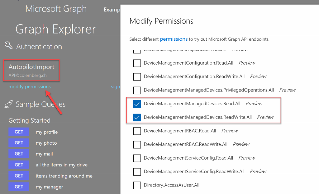 Microsoft Graph Examp Graph Explorer Authentication Autopilotlmport API@colemberg.ch modify permissions Sample Que-ies Getting Started Sigr Modify Permissions Select different permissions to try out Microsoft Graph API endpoints. DeviceManagementConfiguration.Read .AII Prew&w DeviceManagementConfiguration.ReadWrite.All Prewéw DeviceManagementManagedDevices.PrivilegedOperations.All DeviceManagementManagedDevices.Read.AII Preview DeviceManagementManagedDevices.ReadWrite.All Prewéw DeviceManagementRBAC.Read .AII Prew&w DeviceManagementRBAC.ReadWrite.All Prewéw DeviceManagementServiceConfig.Read.All Preview DeviceManagementServiceConfig.ReadWrite.AII Preview Directory.AccessAsUser.All Prewéw GET GET GET GET GET GET my profile my photo my mail all the items in my drive items trending around me my manager