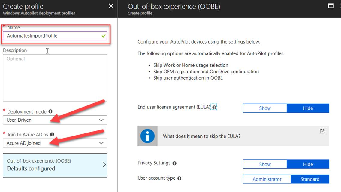 Create profile Windows Autopilot deplosmænt profiles Automateslmportprofile Descri ption Optional Deployment mode User -Driven Join to Azure AD as Azure AD joined Out-of-box experience (OOBE) Defaults configured X Out-of-box experience (OOBE) Create profile Configure your AutoPilot devices using the settings below. The following options are automatically enabled for AutoPilot profiles: Skip Work or Home usage selection Skip OEM registration and OneDrive configuration Skip user authentication in 008E End user license agreement What does it mean to skip the EULA? Privacy Settings O User account type O S how Administrator Hide Hide Standard