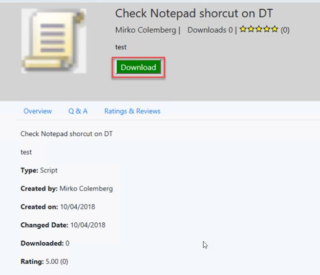 Check Notepad shorcut on DT Mirko Colemberg I Downloads O | (0) Download Overview A Ratings & Reviews Check Notepad shorcut on DT test Type: Script Created by: Mirko Colem berg Created on: 10/04/2018 Changed Date: 10/04/2018 Downloaded: O Rating: 5.00 (O)