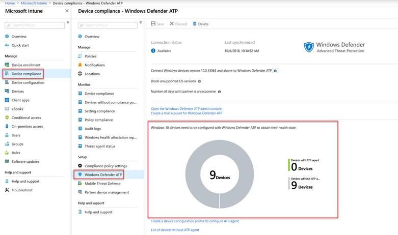 Home > Microsoft Intune > Device compliance - Windows Defender ATP Microsoft Intune O Overview Quick start Manage x Device compliance - Windows Defender ATP Delete O Overview Manage Policies Notifications Locations Monitor Device compliance Devices without compliance PO... Setting compliance Policy compliance Audit logs Windows health attestation rep... Threat agent status Compliance policy settings Windows Defender ATP Mobile Threat Defense Partner device management Help and support Help and support R save X Discard Connection status O Available Last synchronized 10/6/2018, 10:30:52 AM u Device enrollment Device compliance Device configuration Devices Client apps eBooks Conditional access On-premises access Users Groups Roles Software updates Help and support u Help and support Troubleshoot Connect Windows devices version 10.015063 and above to Windows Defender ATP O Block unsupported OS versions O Number of days until partner is unresponsive O Open the Windows Defender ATP admin console Create a trial acccnJnt for Windows Defender ATP Windows 10 devices need to be configured with Windows Defender ATP to obtain their health state. Create a device configuration profile to configure ATP agent List of devices without ATP agent Windows Defender Advanced Threat Protection wdh ATP nent ATP
